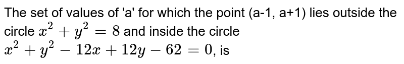 The set of values of 'a' for which the  point (a-1, a+1) lies outside the circle `x^(2)+y^(2)=8` and inside the circle `x^(2)+y^(2)-12x+12y-62=0`, is