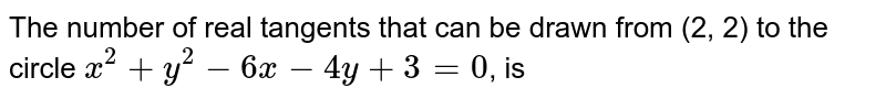 The number of real tangents that can be drawn from (2, 2) to the circle `x^(2)+y^(2)-6x-4y+3=0`, is