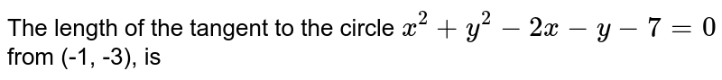 The length of the tangent to the circle `x^(2)+y^(2)-2x-y-7=0` from (-1, -3), is