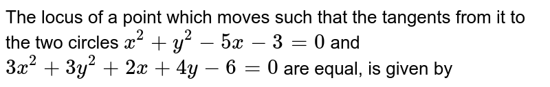 The locus of a point which moves such that the tangents from it to the two circles `x^(2)+y^(2)-5x-3=0` and `3x^(2)+3y^(2)+2x+4y-6=0` are equal, is given by