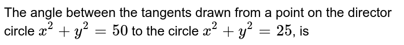 The angle between the tangents drawn from a point on the director circle `x^(2)+y^(2)=50` to the circle `x^(2)+y^(2)=25`, is