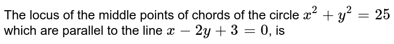 The locus of the middle points of chords of the  circle `x^(2)+y^(2)=25` which are parallel to the line `x-2y+3=0`, is