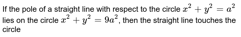 If the pole of a straight line with respect to the circle `x^(2)+y^(2)=a^(2)` lies on the circle `x^(2)+y^(2)=9a^(2)`, then the straight line touches the circle