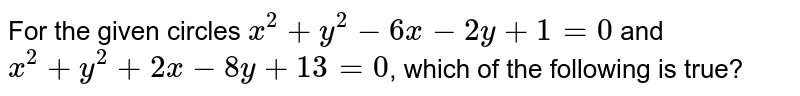 For the  given circles `x^(2)+y^(2)-6x-2y+1=0` and `x^(2)+y^(2)+2x-8y+13=0`, which of the following is true?