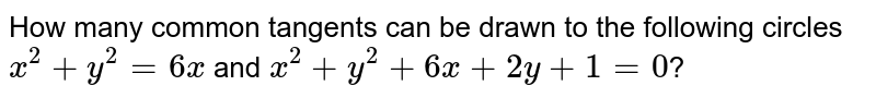 How many common tangents can be drawn to the following circles `x^(2)+y^(2)=6x` and `x^(2)+y^(2)+6x+2y+1=0`?