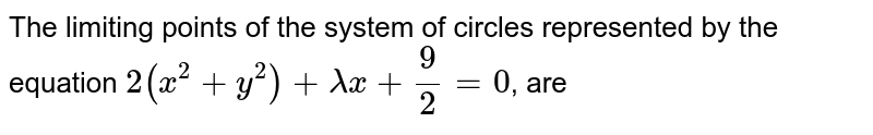 The limiting points of the system of circles represented by the equation `2(x^(2)+y^(2))+lambda x+(9)/(2)=0`, are