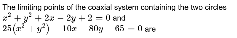The limiting points of the coaxial system containing the two circles `x^(2)+y^(2)+2x-2y+2=0` and `25(x^(2)+y^(2))-10x-80y+65=0` are