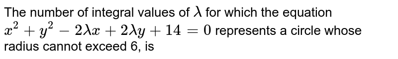 The number of integral values of `lambda` for which the equation `x^(2)+y^(2)-2lambdax+2lambday+14=0` represents a circle whose radius cannot exceed 6, is