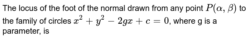 The locus of the foot of the normal drawn from any point `P(alpha, beta)` to the family of circles `x^(2)+y^(2)-2gx+c=0`, where g is a parameter, is