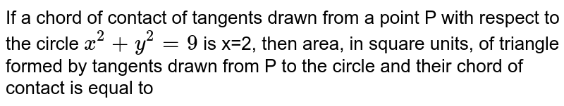 If a chord of contact of tangents drawn from a point P with respect to the circle `x^(2)+y^(2)=9` is x=2, then area, in square units, of triangle formed by tangents drawn from P to the circle and their chord of contact is equal to
