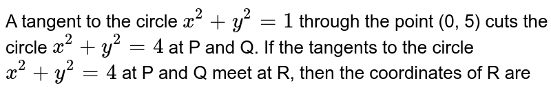 A tangent to the circle `x^(2)+y^(2)=1` through  the point (0, 5) cuts the circle `x^(2)+y^(2)=4` at P and Q. If the tangents to the circle `x^(2)+y^(2)=4` at P and Q meet at R,  then the coordinates of R are