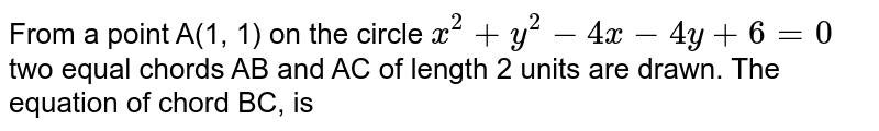 From a point A(1, 1) on the circle `x^(2)+y^(2)-4x-4y+6=0` two equal chords AB and AC of length 2 units are drawn. The equation of chord BC, is