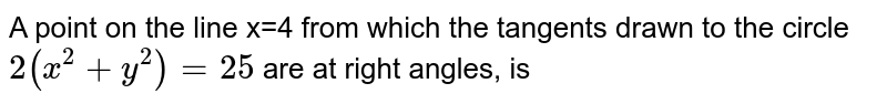A point on the line x=4 from which the tangents drawn to the circle `2(x^(2)+y^(2))=25` are at right angles, is