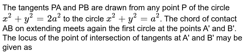 The tangents PA and PB are drawn from any point P of the circle `x^(2)+y^(2)=2a^(2)` to the circle `x^(2)+y6(2)=a^(2)`. The chord of contact AB on extending  meets again the first circle at the points A' and B'. The locus of the point of intersection of tangents at A' and B' may be given as