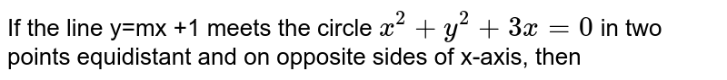 If the line y=mx +1 meets the circle `x^(2)+y^(2)+3x=0` in two points equidistant and on opposite sides of x-axis, then