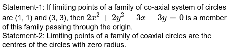 Statement-1: If limiting points of a family of co-axial system of circles are (1, 1) and (3, 3), then `2x^(2)+2y^(2)-3x-3y=0` is  a member of this  family passing  through the origin. <br> Statement-2: Limiting points of a family of coaxial  circles are the centres of the circles with zero radius.