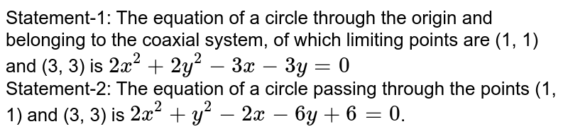 Statement-1: The equation of a circle through the origin and belonging  to the coaxial system, of which limiting points are (1, 1) and (3, 3) is `2x^(2)+2y^(2)-3x-3y=0` <br> Statement-2: The equation of a circle passing  through the points (1, 1) and (3, 3) is `2x^(2)+y^(2)-2x-6y+6=0`.