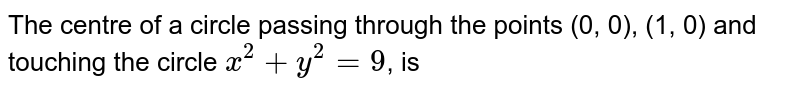 The centre of a circle passing through the points (0, 0), (1, 0) and touching the circle `x^(2)+y^(2)=9`, is