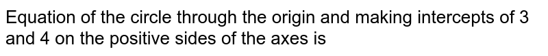 Equation of the circle through the origin and making intercepts of 3 and 4 on the positive sides of the axes is