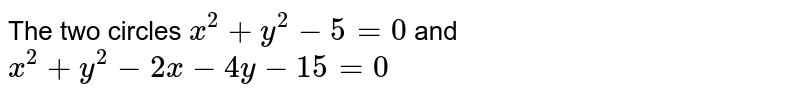 The two circles `x^(2)+y^(2)-5=0` and `x^(2)+y^(2)-2x-4y-15=0`