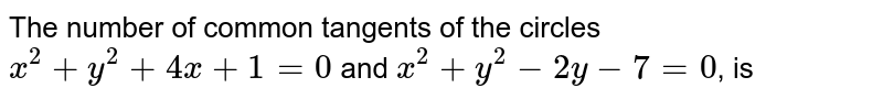 The number of common tangents of the  circles `x^(2)+y^(2)+4x+1=0` and `x^(2)+y^(2)-2y-7=0`, is