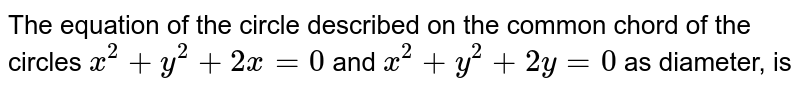 The equation of the circle described on the common chord of the circles `x^(2)+y^(2)+2x=0` and `x^(2)+y^(2)+2y=0` as diameter, is