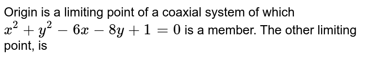Origin is a limiting point of a coaxial system of which `x^(2)+y^(2)-6x-8y+1=0` is a member. The other limiting  point, is
