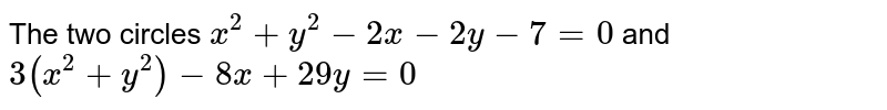 The two circles `x^(2)+y^(2)-2x-2y-7=0` and `3(x^(2)+y^(2))-8x+29y=0`