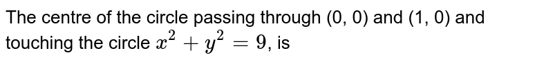 The centre of the circle passing through (0, 0) and (1, 0) and touching the circle `x^(2)+y^(2)=9`, is