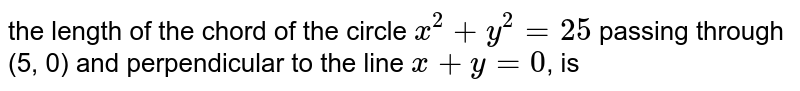 the length of the chord of  the circle `x^(2)+y^(2)=25` passing through (5, 0) and perpendicular  to the line `x+y=0`, is