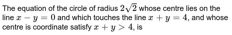 The equation of the circle of radius `2sqrt(2)` whose centre lies on the line `x-y=0` and which touches the  line `x+y=4`, and whose centre is coordinate satisfy `x+ygt4`, is