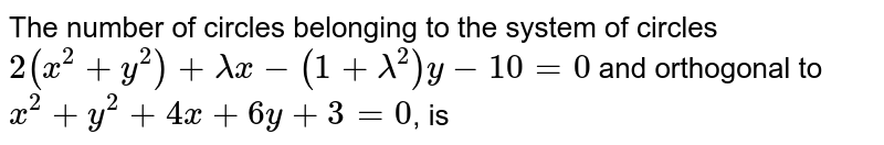 The number of circles belonging to the system of circles `2(x^(2)+y^(2))+lambda x-(1+lambda^(2))y-10=0` and orthogonal to `x^(2)+y^(2)+4x+6y+3=0`, is