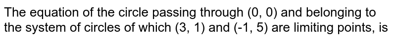The equation of the circle passing through (0, 0) and belonging to the system of circles of which (3, 1) and (-1, 5) are limiting points, is