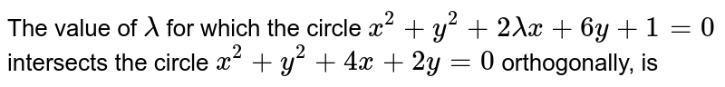 The value of `lambda` for which the circle `x^(2)+y^(2)+2lambdax+6y+1=0` intersects the circle `x^(2)+y^(2)+4x+2y=0` orthogonally, is