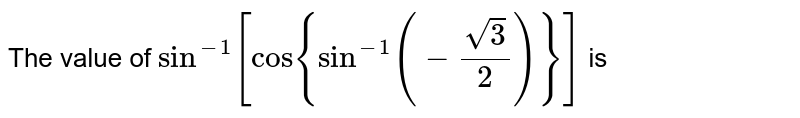 The value of `sin^(-1)[cos{sin^(-1)-sqrt(3)/(2)}]` is