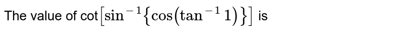 The value of cot`[sin^(-1){cos(tan^(-1)1)}]` is