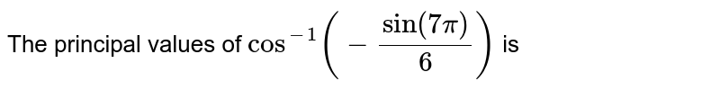 The principal values of `cost^(-1)(-sin(7pi)/(6))` is