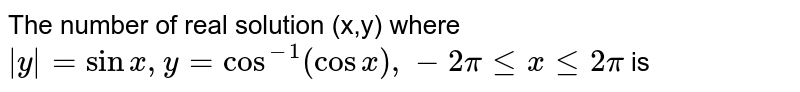 The number of real solution (x,y) where `|y|=sinx,y=cos^(-1)(cosx),-2pilexle2pi` is