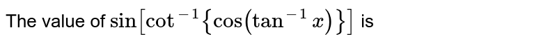 The value of `sin[cot(-1){cos(tan^(-1) x)}]` is