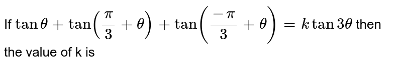 If `tan theta + tan((pi)/(3)+theta) + tan((-pi)/(3)+theta) = 3 theta` then the value of k is