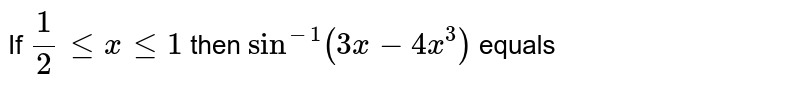If `1/2 le x le 1 then sin^(-1) (3x-4x^(3))` equals