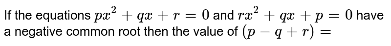If the equations `px^2+qx+r=0` and `rx^2+qx+p=0` have a negative common root then the value of `(p-q+r)=`