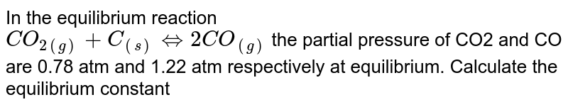 In the equilibrium reaction <br> `CO_(2(g))+C_((s))hArr 2CO_((g))` the partial pressure of CO2 and CO are 0.78 atm and 1.22 atm respectively at equilibrium. Calculate the equilibrium constant