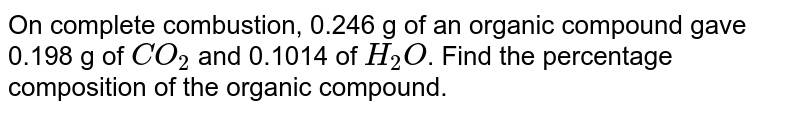 On complete combustion, 0.246 g of an organic compound gave 0.198 g of `CO_(2)` and 0.1014 of `H_(2)O`. Find the percentage composition of the organic compound.