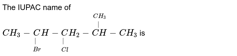 """The IUPAC name of <br> `CH_(3)-underset(Br)underset( )CH-underset(Cl)underset( )CH_(2)-overset(CH_(3))overset(""""   """")(CH)-CH_(3)` is"""