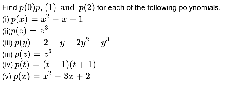 Find `p (0) p, (1) and p (2)` for each of the following polynomials. <br> (i) `p (x) = x ^(2) - x +1`  <br> (ii)` p (z) =z ^(3)` <br> (iii) `p (y)=2 + y +2y ^(2) - y ^(3)` <br> (iii) `p (z) =z ^(3)` <br> (iv) ` p (t) = (t-1) (t +1)` <br> (v) `p (x) = x ^(2) - 3x +2`