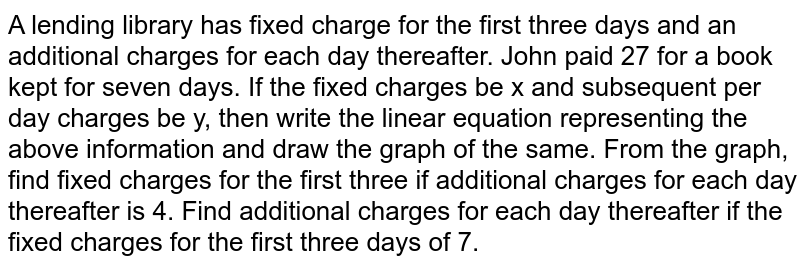 A lending library has fixed charge for the first three days and an additional charges for each day thereafter. John paid  27 for a book kept for seven days. If the fixed charges be x and subsequent per day charges be y, then write the linear equation representing the above information and draw the graph of the same. From the graph, find fixed charges for the first three if additional charges for each day thereafter is 4. Find additional charges for each day thereafter if the fixed charges for the first three days of 7.
