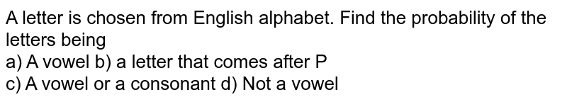 A letter is chosen from English alphabet. Find the probability of the letters being <br> a) A vowel b) a letter that comes after P <br> c) A vowel or a consonant d) Not a vowel