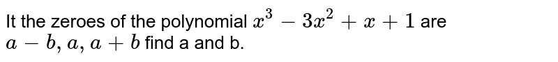 It the zeroes of the polynomial `x^(3)-3x^(2)+x+1` are `a-b,a,a+b` find a and b.
