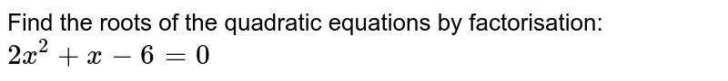 Find the roots of the quadratic equations by factorisation: <br> `2x^(2)+x-6=0`